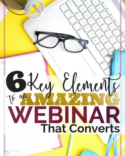6 Key Elements to An Amazing Webinar that Converts