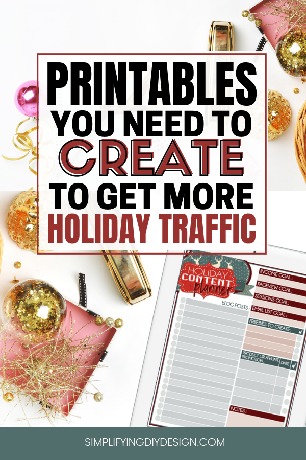 Bloggers who want more traffic! Holiday season and Q4 is the time to do it! Here are the printables you need to create to get more traffic this holiday season- not only will these also boost your blog traffic but it will grow your email list! Blog printables are the way to go! #printables #bloggraphics #simplifyingdiydesign